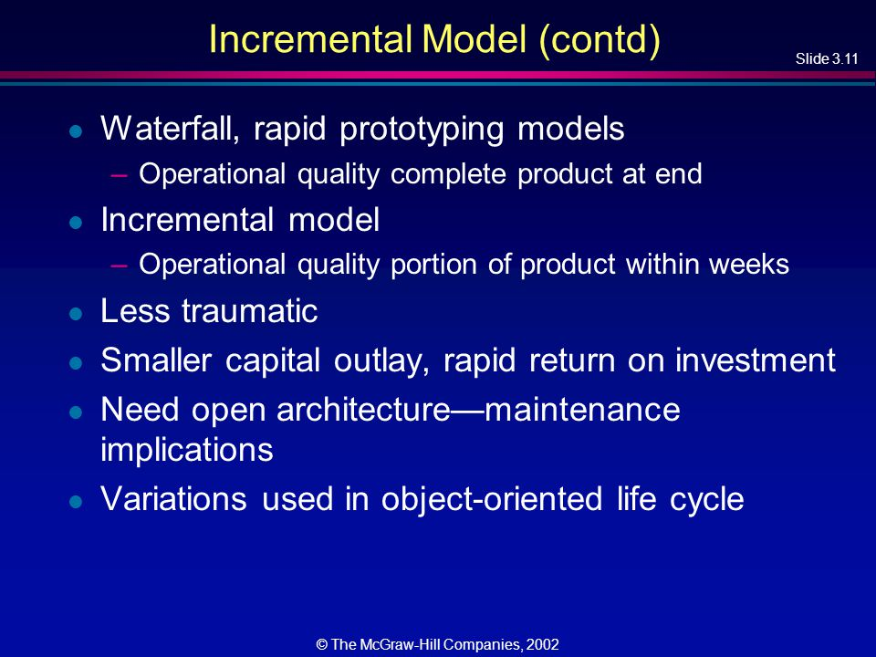Slide 3.11 © The McGraw-Hill Companies, 2002 Incremental Model (contd) l Waterfall, rapid prototyping models –Operational quality complete product at end l Incremental model –Operational quality portion of product within weeks l Less traumatic l Smaller capital outlay, rapid return on investment l Need open architecture—maintenance implications l Variations used in object-oriented life cycle