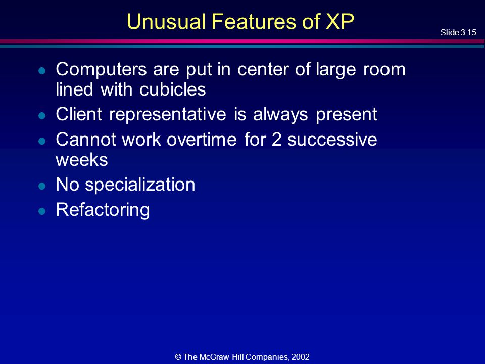Slide 3.15 © The McGraw-Hill Companies, 2002 Unusual Features of XP l Computers are put in center of large room lined with cubicles l Client representative is always present l Cannot work overtime for 2 successive weeks l No specialization l Refactoring