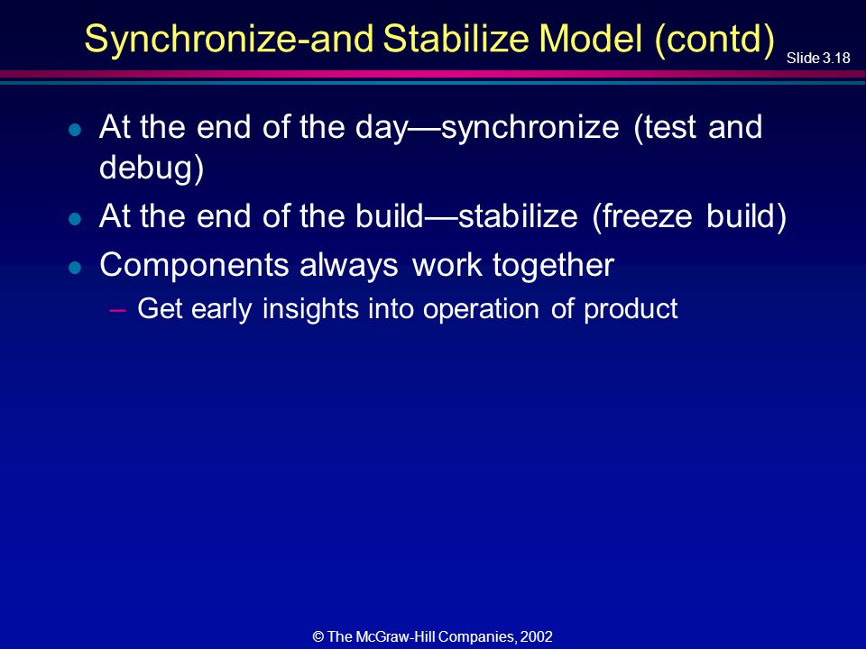 Slide 3.18 © The McGraw-Hill Companies, 2002 Synchronize-and Stabilize Model (contd) l At the end of the day—synchronize (test and debug) l At the end of the build—stabilize (freeze build) l Components always work together –Get early insights into operation of product