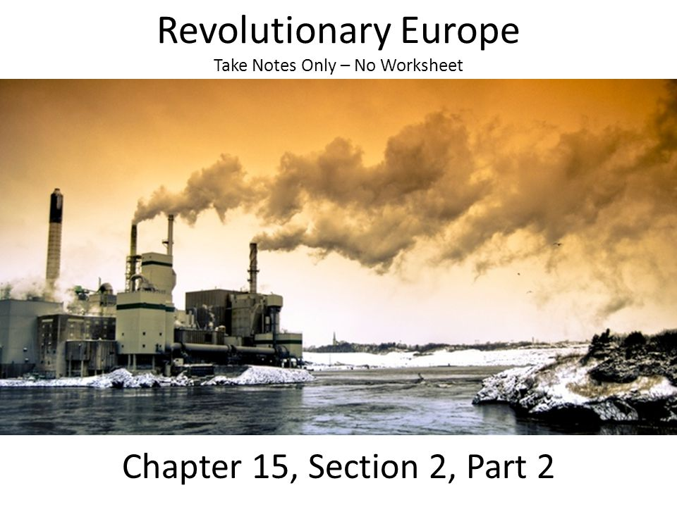 Revolutionary Europe Take Notes Only – No Worksheet Chapter 15, Section 2, Part 2