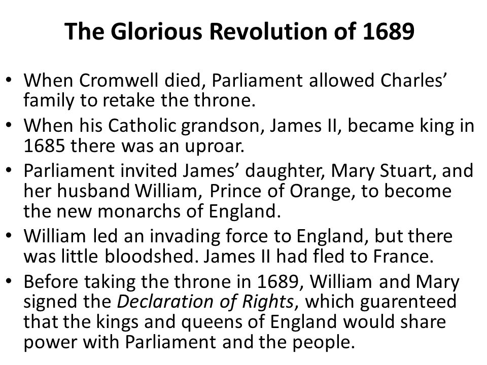 The Glorious Revolution of 1689 When Cromwell died, Parliament allowed Charles' family to retake the throne. When his Catholic grandson, James II, bec