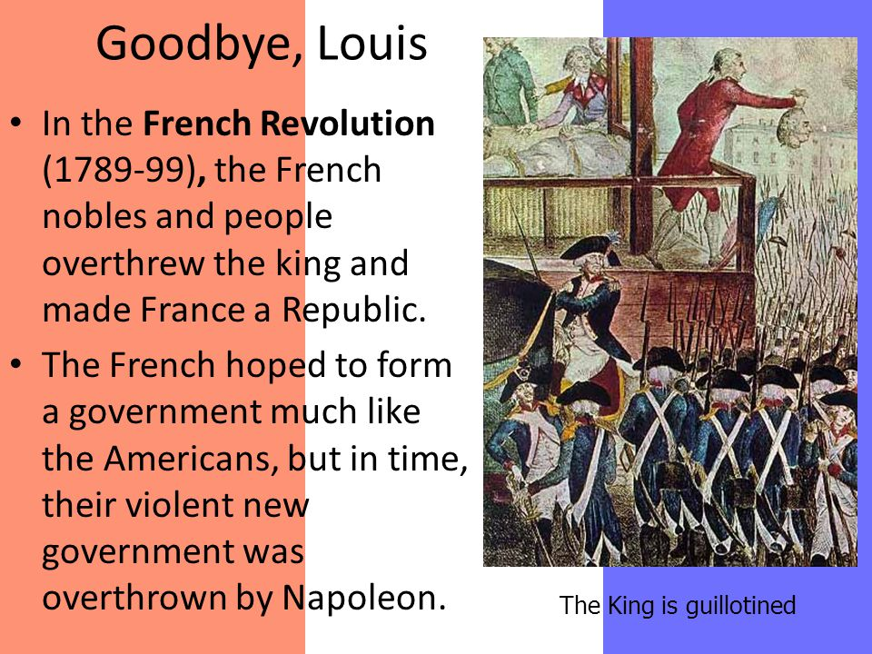 Goodbye, Louis In the French Revolution (1789-99), the French nobles and people overthrew the king and made France a Republic. The French hoped to for