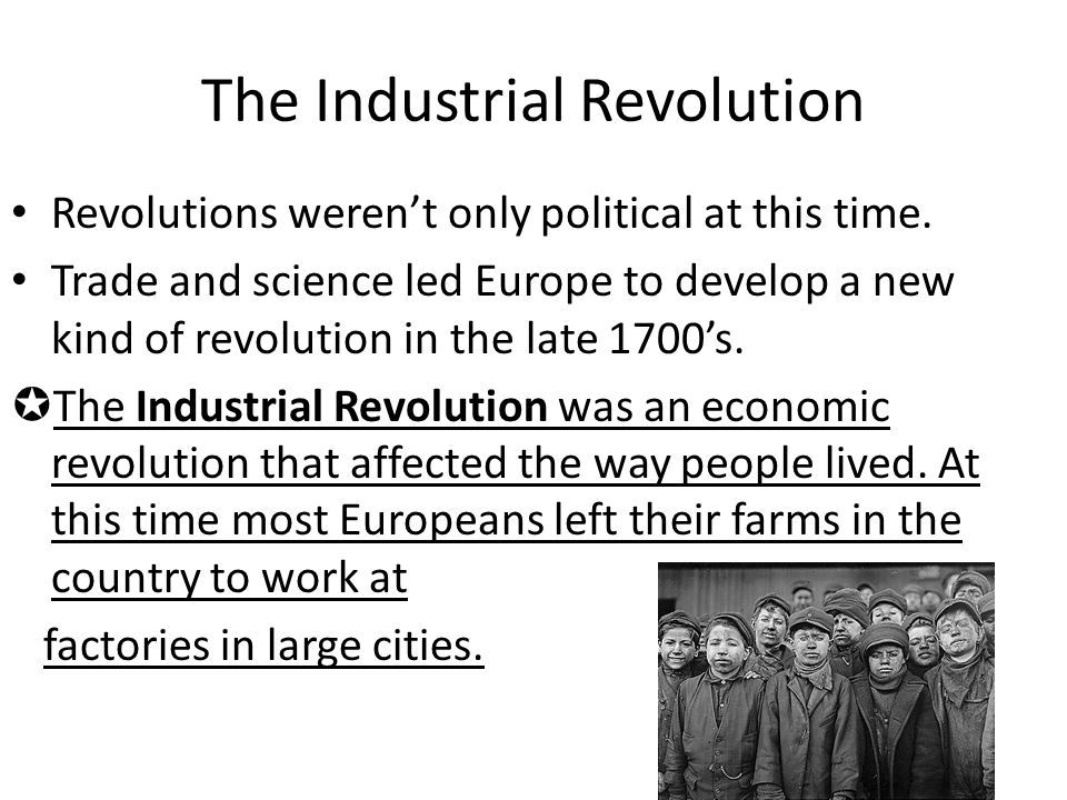 The Industrial Revolution Revolutions weren't only political at this time. Trade and science led Europe to develop a new kind of revolution in the lat