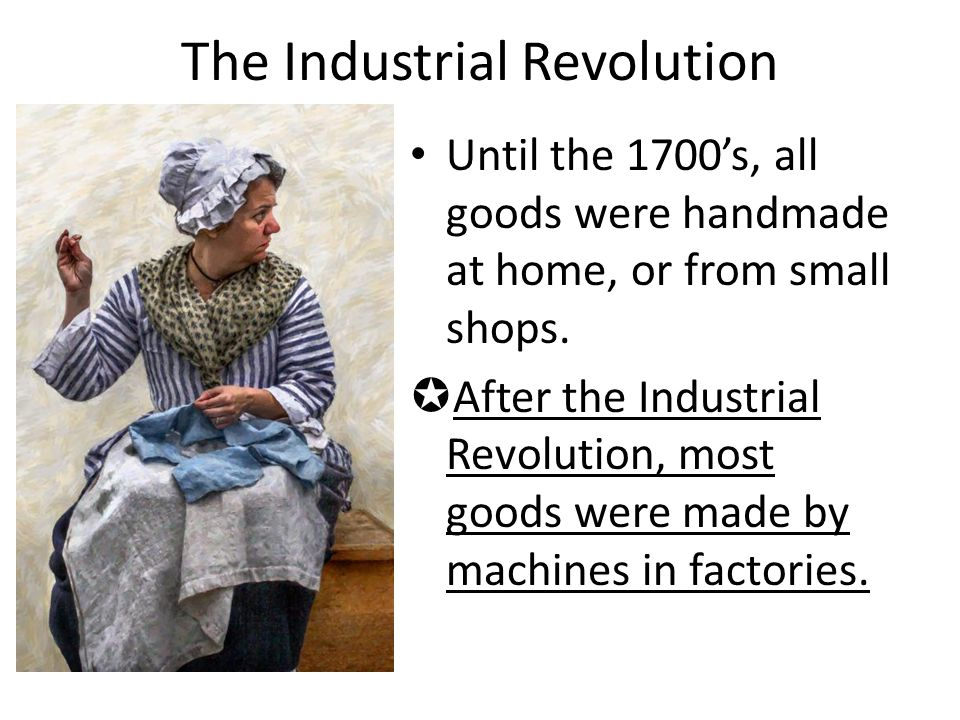 The Industrial Revolution Until the 1700's, all goods were handmade at home, or from small shops.  After the Industrial Revolution, most goods were m