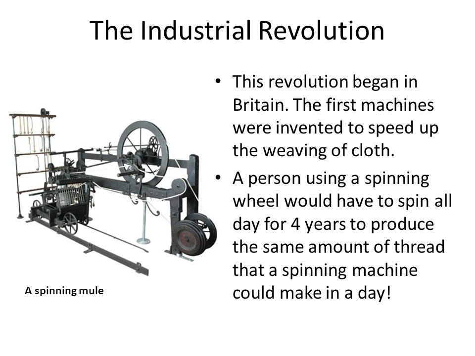 The Industrial Revolution This revolution began in Britain. The first machines were invented to speed up the weaving of cloth. A person using a spinni