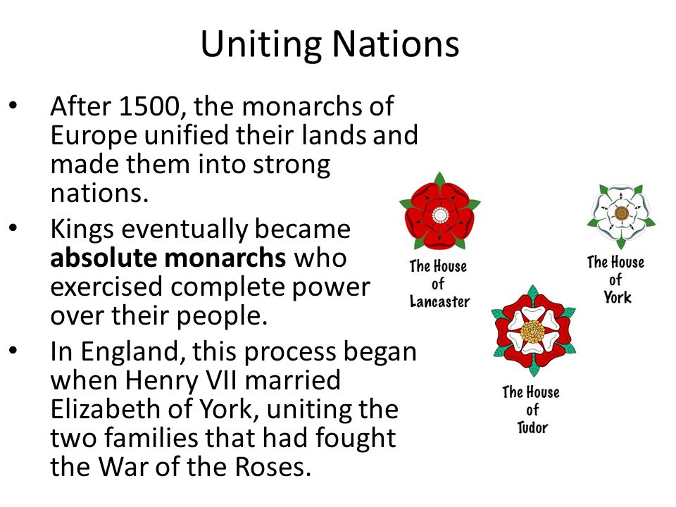 Uniting Nations After 1500, the monarchs of Europe unified their lands and made them into strong nations. Kings eventually became absolute monarchs wh