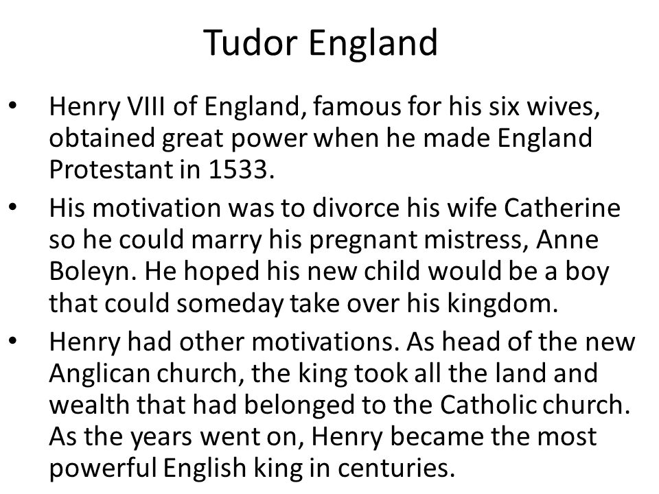 Tudor England Henry VIII of England, famous for his six wives, obtained great power when he made England Protestant in 1533. His motivation was to div