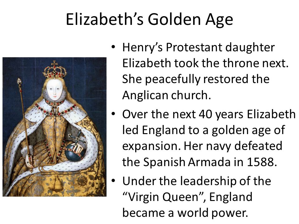 Elizabeth's Golden Age Henry's Protestant daughter Elizabeth took the throne next. She peacefully restored the Anglican church. Over the next 40 years