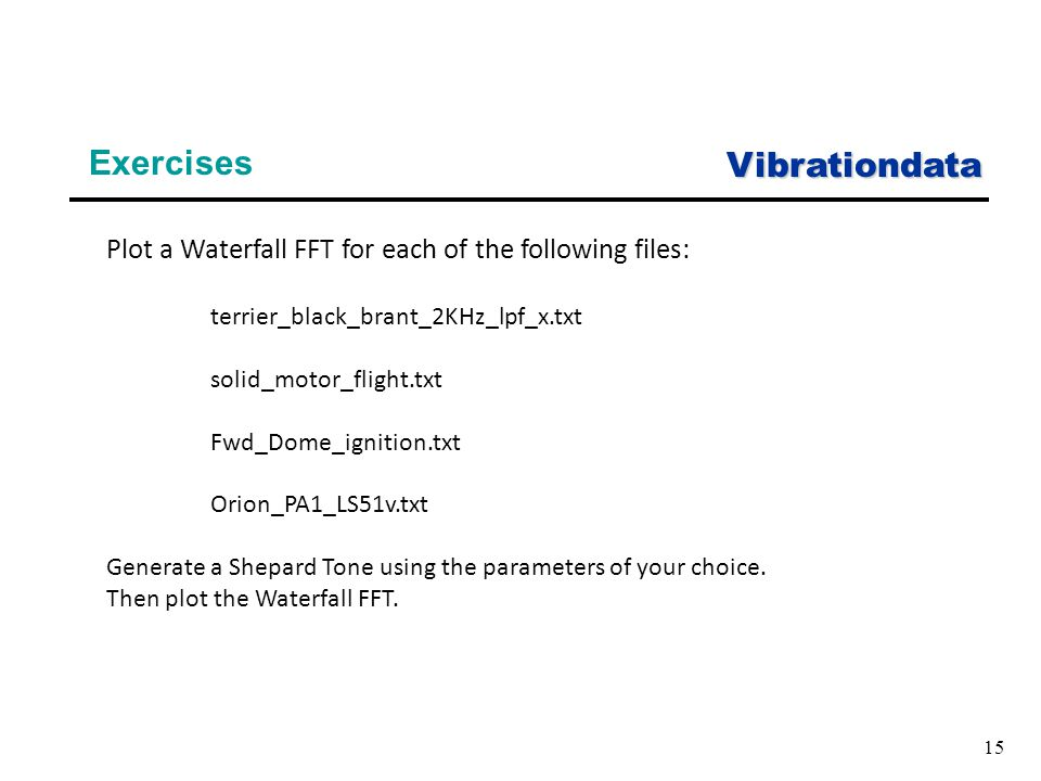 Vibrationdata 15 Exercises Plot a Waterfall FFT for each of the following files: terrier_black_brant_2KHz_lpf_x.txt solid_motor_flight.txt Fwd_Dome_ignition.txt Orion_PA1_LS51v.txt Generate a Shepard Tone using the parameters of your choice.