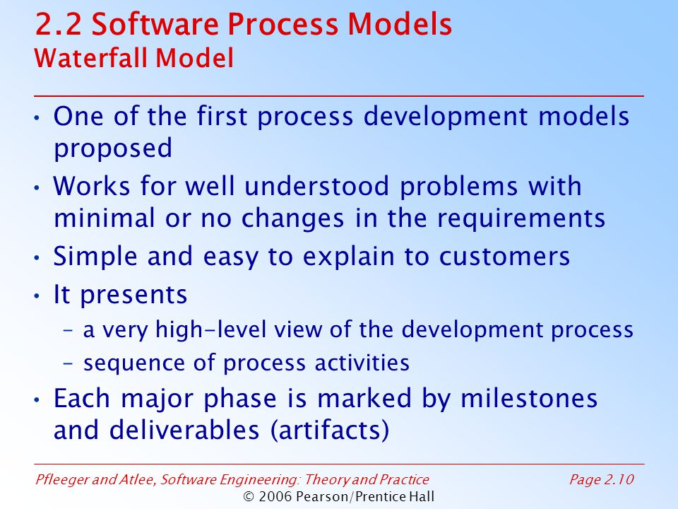 Pfleeger and Atlee, Software Engineering: Theory and PracticePage 2.10 © 2006 Pearson/Prentice Hall 2.2 Software Process Models Waterfall Model One of the first process development models proposed Works for well understood problems with minimal or no changes in the requirements Simple and easy to explain to customers It presents –a very high-level view of the development process –sequence of process activities Each major phase is marked by milestones and deliverables (artifacts)