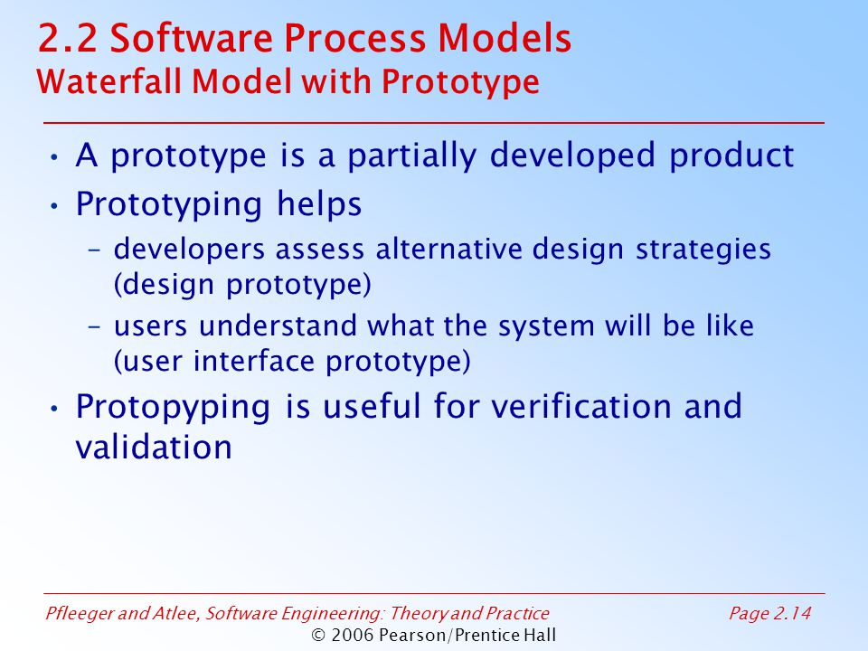 Pfleeger and Atlee, Software Engineering: Theory and PracticePage 2.14 © 2006 Pearson/Prentice Hall 2.2 Software Process Models Waterfall Model with Prototype A prototype is a partially developed product Prototyping helps –developers assess alternative design strategies (design prototype) –users understand what the system will be like (user interface prototype) Protopyping is useful for verification and validation