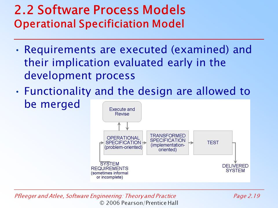 Pfleeger and Atlee, Software Engineering: Theory and PracticePage 2.19 © 2006 Pearson/Prentice Hall 2.2 Software Process Models Operational Specificiation Model Requirements are executed (examined) and their implication evaluated early in the development process Functionality and the design are allowed to be merged