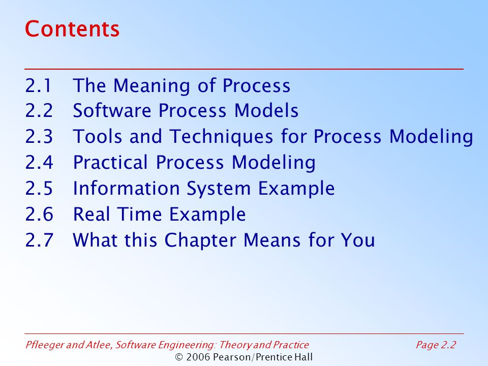 Pfleeger and Atlee, Software Engineering: Theory and PracticePage 2.43 © 2006 Pearson/Prentice Hall 2.3 Tools and Techniques for Process Modeling Sidebar 2.4 Process Programming A program to describe and enact the process –Eliminate uncertainty –Basis of an automated environment to produce software Does not capture inherent variability of underlying development process –Implementation environment, skill, experience, understanding the customer needs Provides only sequence of tasks Gives no warning of impending problems
