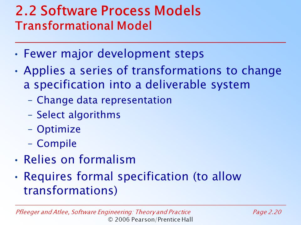 Pfleeger and Atlee, Software Engineering: Theory and PracticePage 2.20 © 2006 Pearson/Prentice Hall 2.2 Software Process Models Transformational Model Fewer major development steps Applies a series of transformations to change a specification into a deliverable system –Change data representation –Select algorithms –Optimize –Compile Relies on formalism Requires formal specification (to allow transformations)