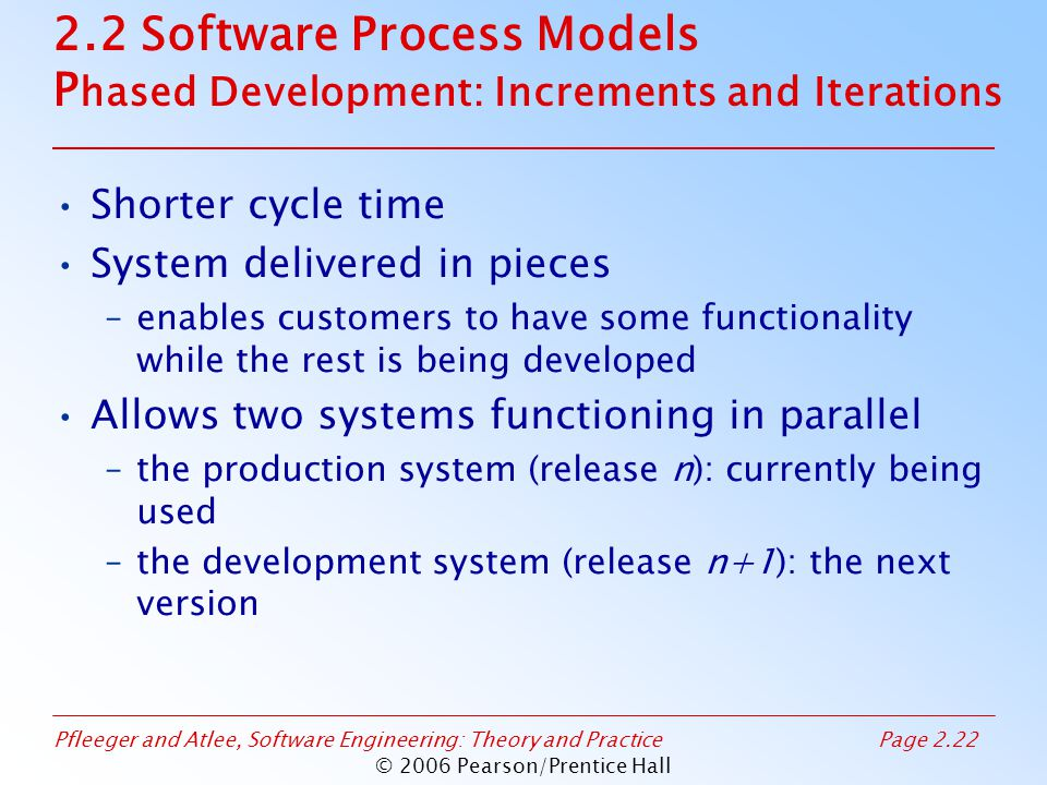 Pfleeger and Atlee, Software Engineering: Theory and PracticePage 2.22 © 2006 Pearson/Prentice Hall 2.2 Software Process Models P hased Development: Increments and Iterations Shorter cycle time System delivered in pieces –enables customers to have some functionality while the rest is being developed Allows two systems functioning in parallel –the production system (release n): currently being used –the development system (release n+1): the next version