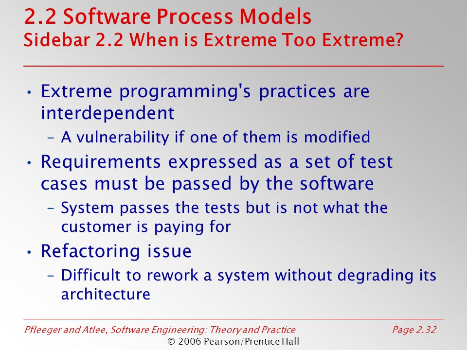 Pfleeger and Atlee, Software Engineering: Theory and PracticePage 2.32 © 2006 Pearson/Prentice Hall 2.2 Software Process Models Sidebar 2.2 When is Extreme Too Extreme.