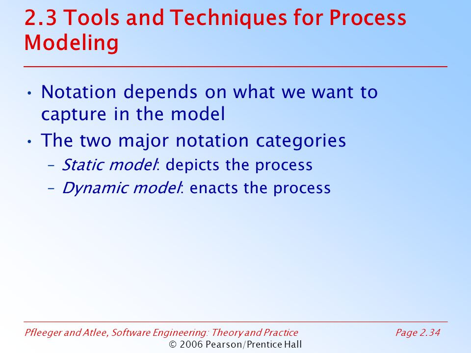 Pfleeger and Atlee, Software Engineering: Theory and PracticePage 2.34 © 2006 Pearson/Prentice Hall Notation depends on what we want to capture in the model The two major notation categories –Static model: depicts the process –Dynamic model: enacts the process 2.3 Tools and Techniques for Process Modeling
