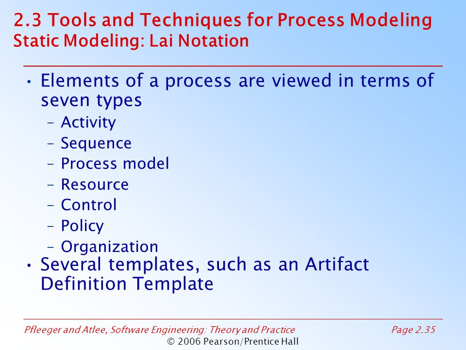 Pfleeger and Atlee, Software Engineering: Theory and PracticePage 2.35 © 2006 Pearson/Prentice Hall Elements of a process are viewed in terms of seven types –Activity –Sequence –Process model –Resource –Control –Policy –Organization Several templates, such as an Artifact Definition Template 2.3 Tools and Techniques for Process Modeling Static Modeling: Lai Notation