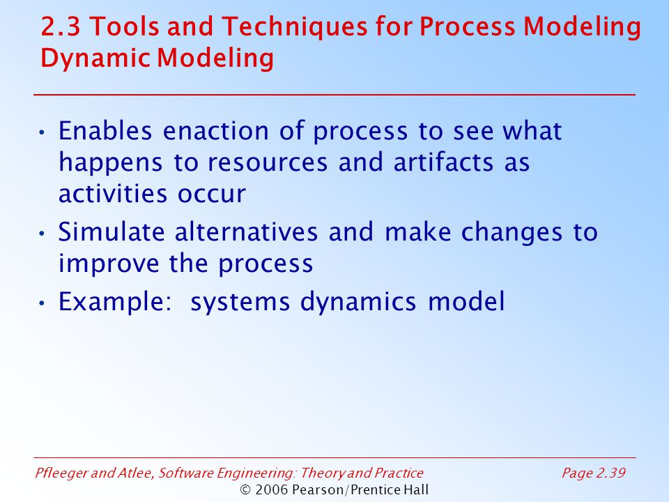 Pfleeger and Atlee, Software Engineering: Theory and PracticePage 2.39 © 2006 Pearson/Prentice Hall Enables enaction of process to see what happens to resources and artifacts as activities occur Simulate alternatives and make changes to improve the process Example: systems dynamics model 2.3 Tools and Techniques for Process Modeling Dynamic Modeling