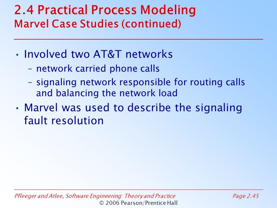 Pfleeger and Atlee, Software Engineering: Theory and PracticePage 2.45 © 2006 Pearson/Prentice Hall 2.4 Practical Process Modeling Marvel Case Studies (continued) Involved two AT&T networks –network carried phone calls –signaling network responsible for routing calls and balancing the network load Marvel was used to describe the signaling fault resolution