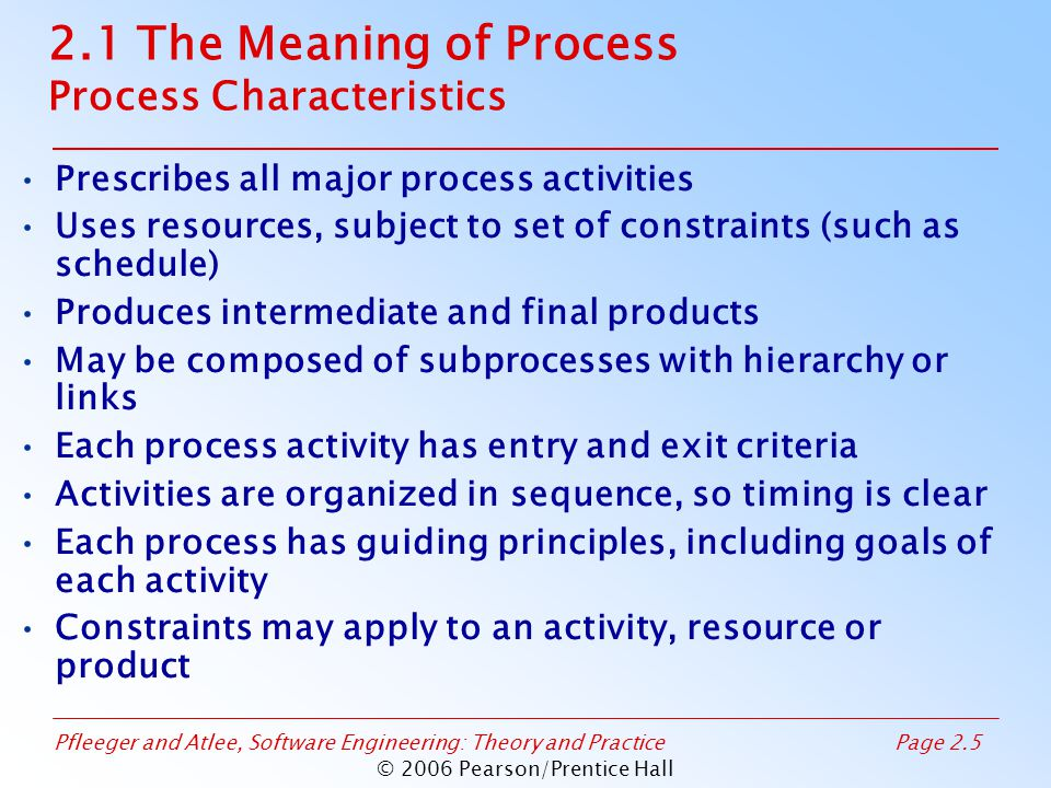 Pfleeger and Atlee, Software Engineering: Theory and PracticePage 2.5 © 2006 Pearson/Prentice Hall 2.1 The Meaning of Process Process Characteristics Prescribes all major process activities Uses resources, subject to set of constraints (such as schedule) Produces intermediate and final products May be composed of subprocesses with hierarchy or links Each process activity has entry and exit criteria Activities are organized in sequence, so timing is clear Each process has guiding principles, including goals of each activity Constraints may apply to an activity, resource or product