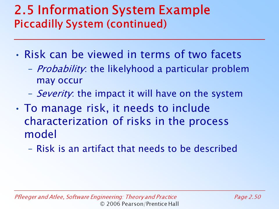 Pfleeger and Atlee, Software Engineering: Theory and PracticePage 2.50 © 2006 Pearson/Prentice Hall 2.5 Information System Example Piccadilly System (continued) Risk can be viewed in terms of two facets –Probability: the likelyhood a particular problem may occur –Severity: the impact it will have on the system To manage risk, it needs to include characterization of risks in the process model –Risk is an artifact that needs to be described