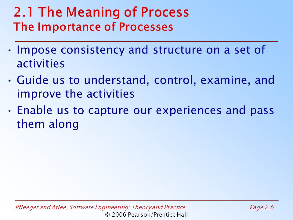 Pfleeger and Atlee, Software Engineering: Theory and PracticePage 2.7 © 2006 Pearson/Prentice Hall 2.2 Software Process Models Reasons for Modeling a Process To form a common understanding To find inconsistencies, redundancies, omissions To find and evaluate appropriate activities for reaching process goals To tailor a general process for a particular situation in which it will be used