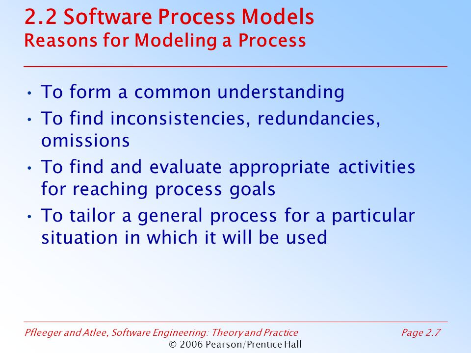 Pfleeger and Atlee, Software Engineering: Theory and PracticePage 2.8 © 2006 Pearson/Prentice Hall 2.2 Software Process Models Software Life Cycle When a process involves building a software, the process may be referred to as software life cycle –Requirements analysis and definition –System (architecture) design –Program (detailed/procedural) design –Writing programs (coding/implementation) –Testing: unit, integration, system –System delivery (deployment) –Maintenance