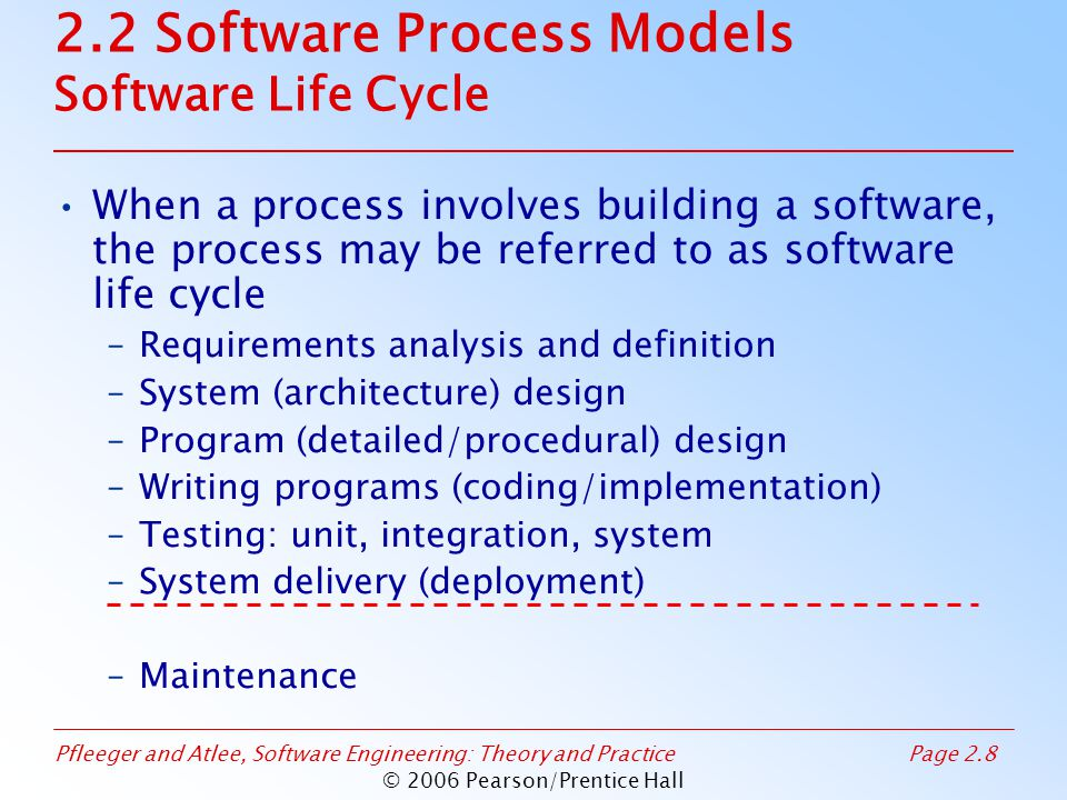 Pfleeger and Atlee, Software Engineering: Theory and PracticePage 2.29 © 2006 Pearson/Prentice Hall 2.2 Software Process Models Agile Methods: Examples of Agile Process Extreme programming (XP) Crystal: a collection of approaches based on the notion that every project needs a unique set of policies and conventions Scrum: 30-day iterations; multiple self- organizing teams; daily scrum coordination Adaptive software development (ASD)