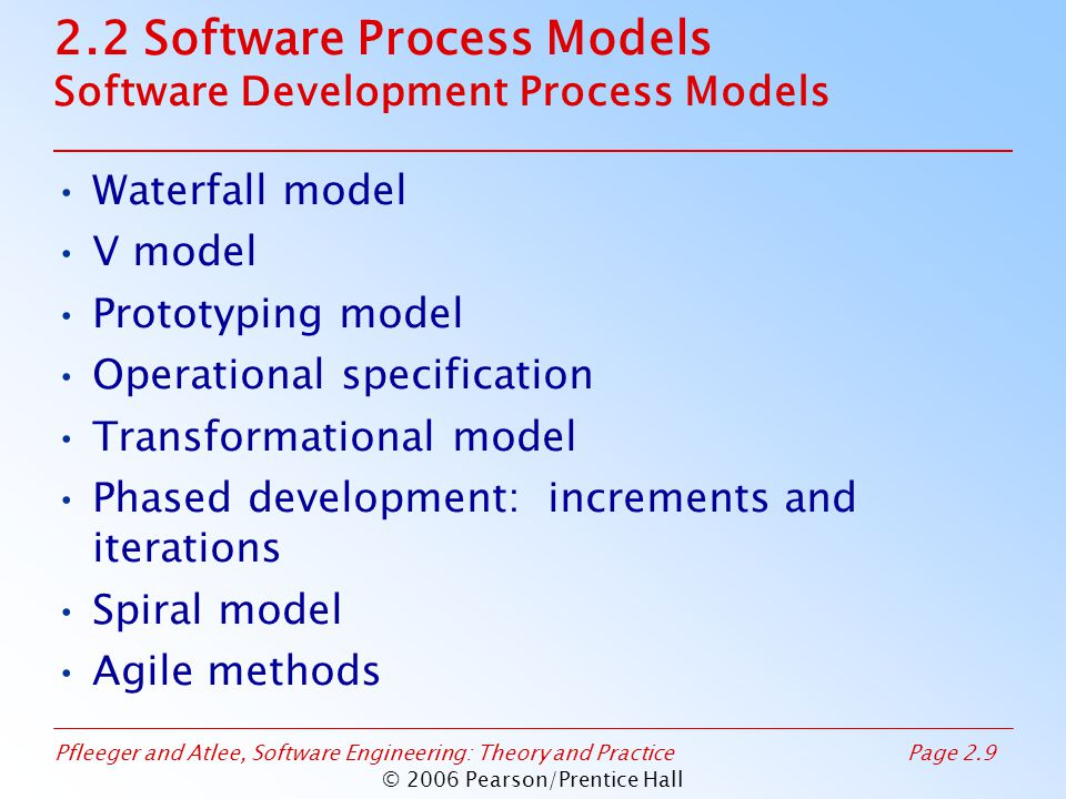 Pfleeger and Atlee, Software Engineering: Theory and PracticePage 2.9 © 2006 Pearson/Prentice Hall 2.2 Software Process Models Software Development Process Models Waterfall model V model Prototyping model Operational specification Transformational model Phased development: increments and iterations Spiral model Agile methods
