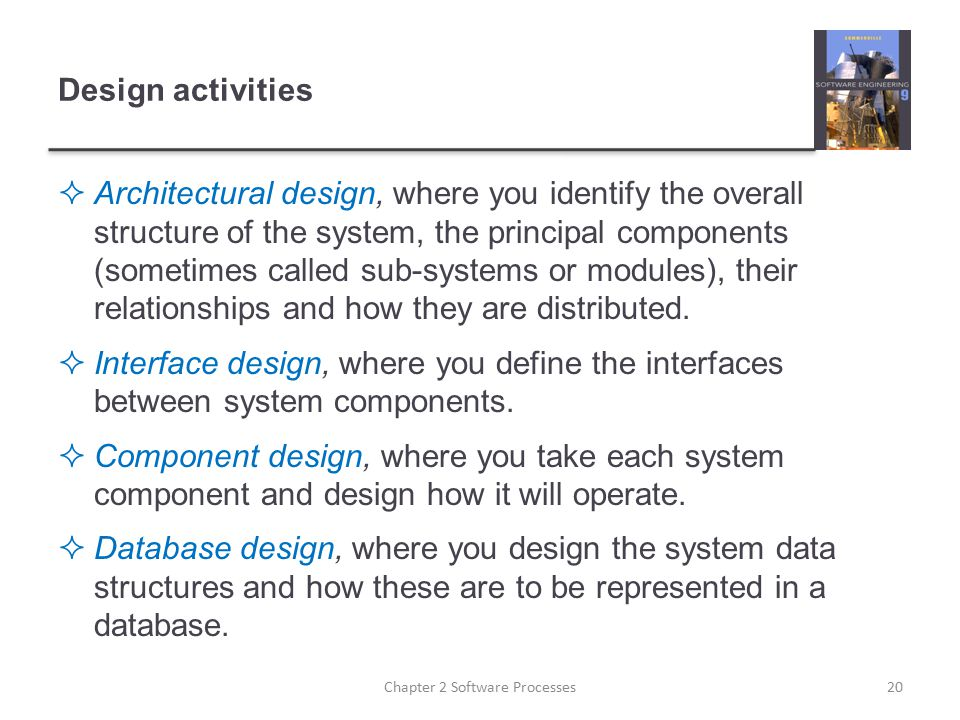 Design activities  Architectural design, where you identify the overall structure of the system, the principal components (sometimes called sub-syste