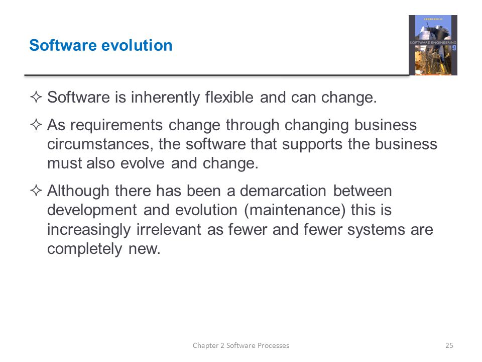 Software evolution  Software is inherently flexible and can change.  As requirements change through changing business circumstances, the software th