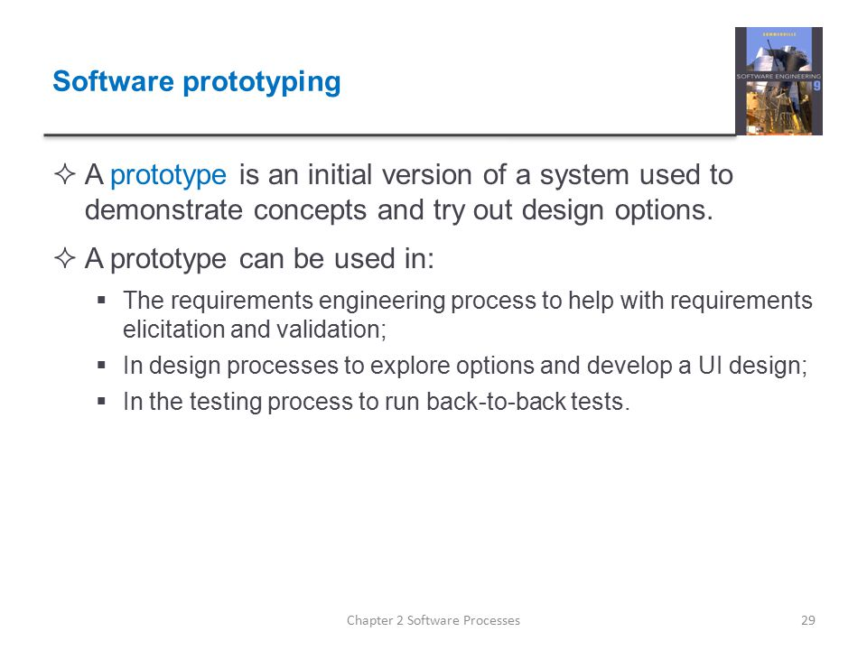 Software prototyping  A prototype is an initial version of a system used to demonstrate concepts and try out design options.  A prototype can be use