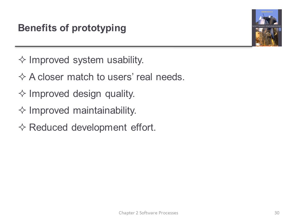 Benefits of prototyping  Improved system usability.  A closer match to users' real needs.  Improved design quality.  Improved maintainability.  R