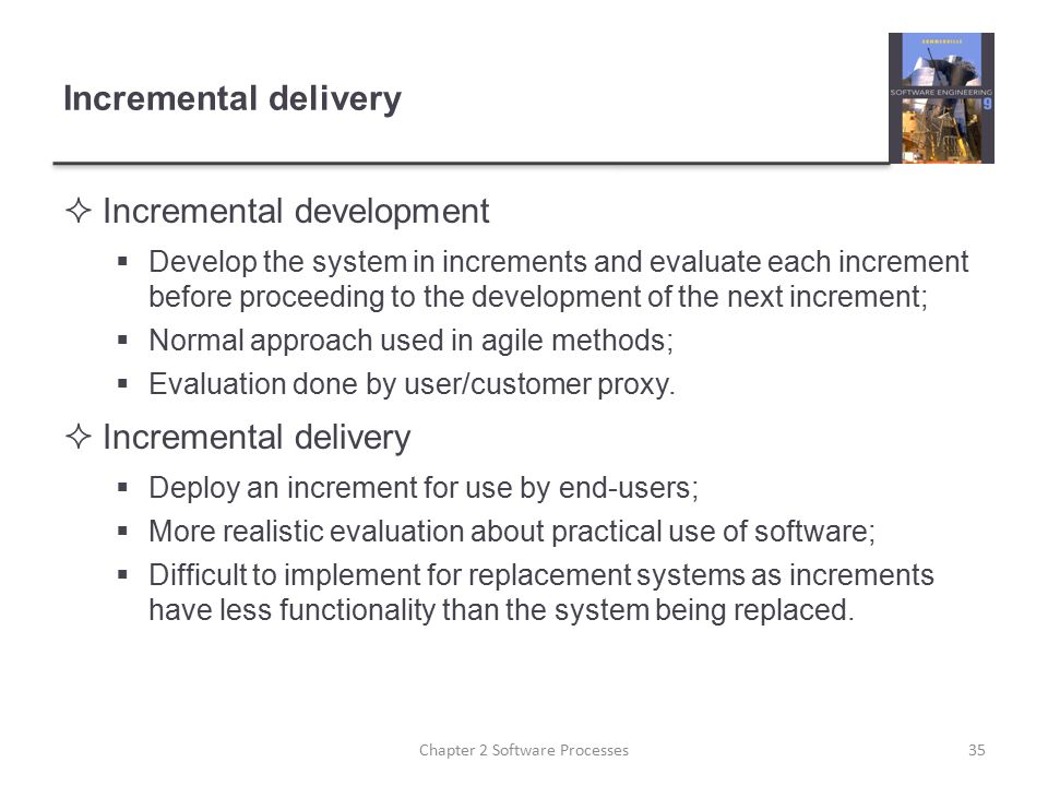 Incremental delivery  Incremental development  Develop the system in increments and evaluate each increment before proceeding to the development of
