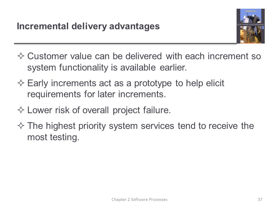 Incremental delivery advantages  Customer value can be delivered with each increment so system functionality is available earlier.  Early increments