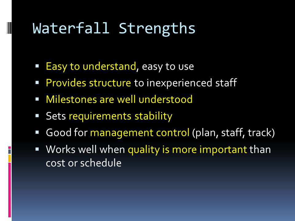 Waterfall Deficiencies  All requirements must be known upfront  Deliverables created for each phase are considered frozen – inhibits flexibility  Can give a false impression of progress  Does not reflect problem-solving nature of software development – iterations of phases  Integration is one big bang at the end  Little opportunity for customer to preview the system (until it may be too late)