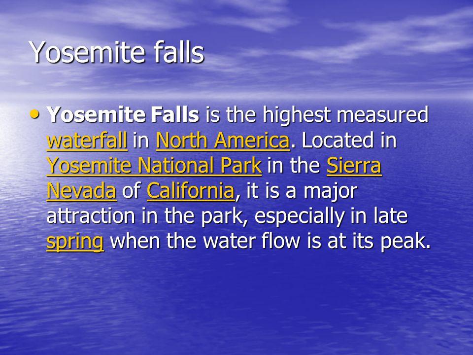Yosemite falls Yosemite Falls is the highest measured waterfall in North America.