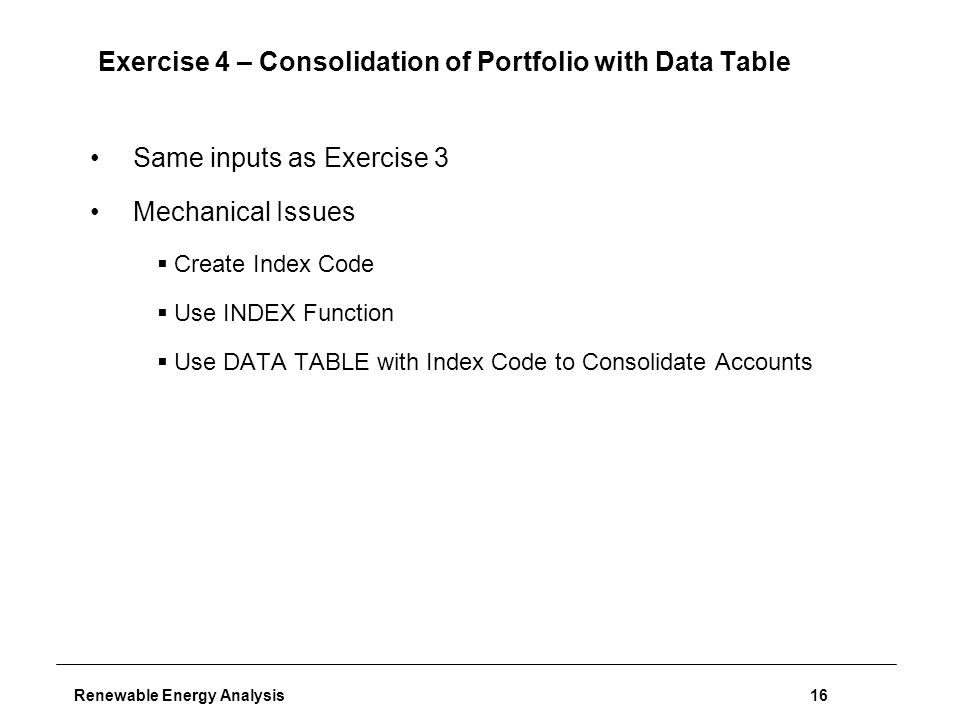Renewable Energy Analysis16 Exercise 4 – Consolidation of Portfolio with Data Table Same inputs as Exercise 3 Mechanical Issues  Create Index Code  Use INDEX Function  Use DATA TABLE with Index Code to Consolidate Accounts