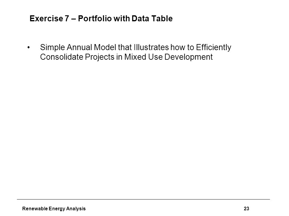 Renewable Energy Analysis23 Exercise 7 – Portfolio with Data Table Simple Annual Model that Illustrates how to Efficiently Consolidate Projects in Mixed Use Development