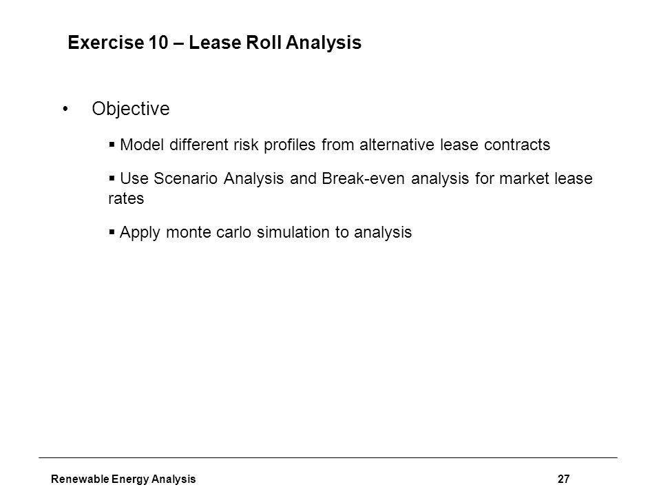 Renewable Energy Analysis27 Exercise 10 – Lease Roll Analysis Objective  Model different risk profiles from alternative lease contracts  Use Scenario Analysis and Break-even analysis for market lease rates  Apply monte carlo simulation to analysis