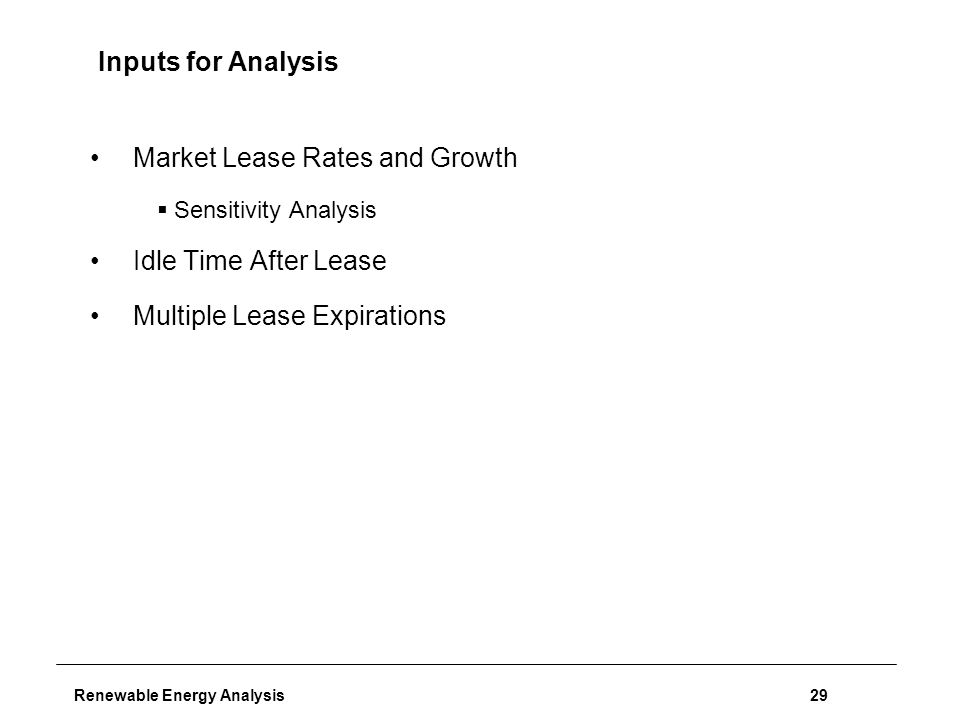 Renewable Energy Analysis29 Inputs for Analysis Market Lease Rates and Growth  Sensitivity Analysis Idle Time After Lease Multiple Lease Expirations
