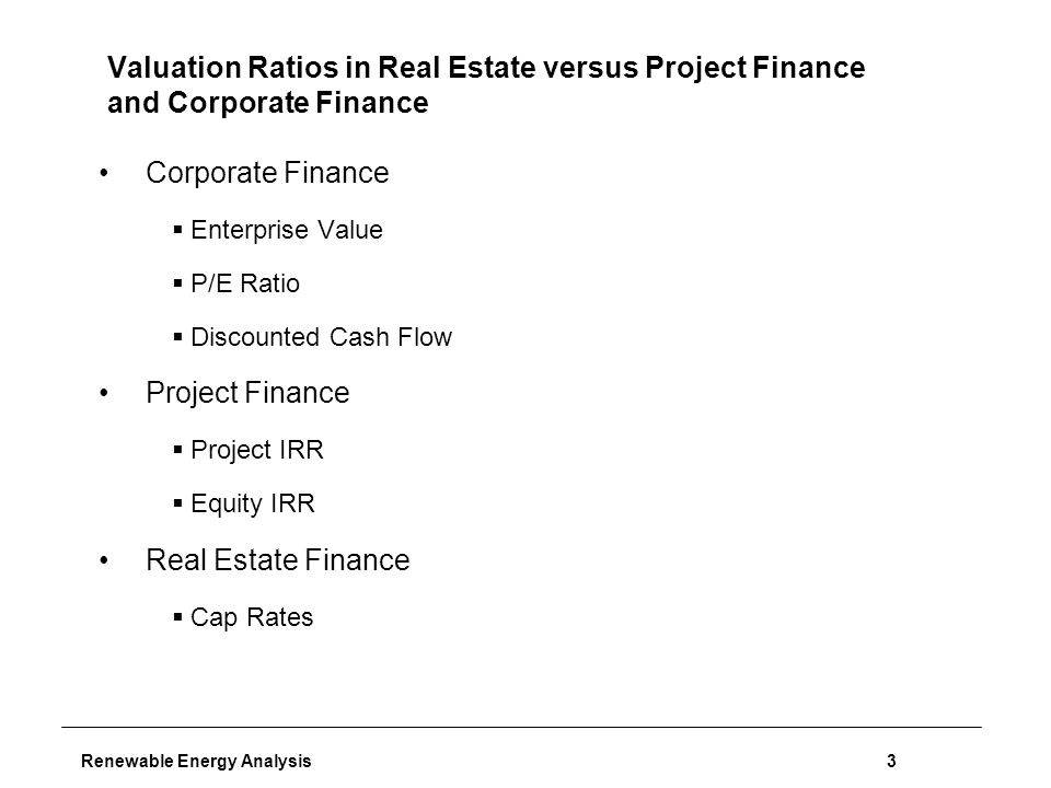 Renewable Energy Analysis3 Valuation Ratios in Real Estate versus Project Finance and Corporate Finance Corporate Finance  Enterprise Value  P/E Ratio  Discounted Cash Flow Project Finance  Project IRR  Equity IRR Real Estate Finance  Cap Rates