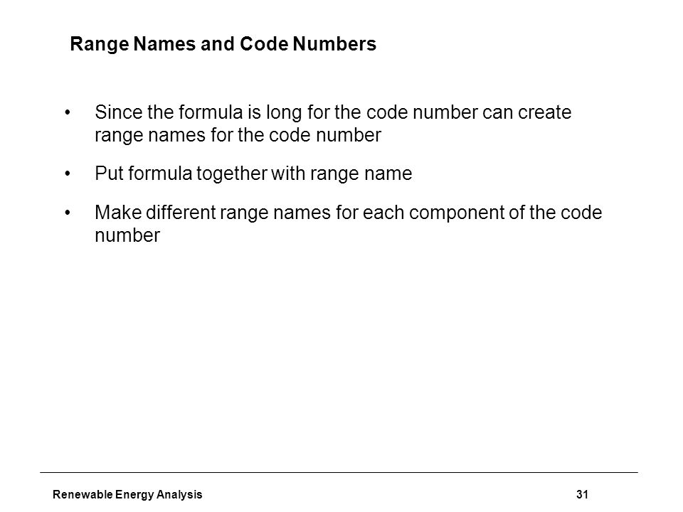 Renewable Energy Analysis31 Range Names and Code Numbers Since the formula is long for the code number can create range names for the code number Put formula together with range name Make different range names for each component of the code number