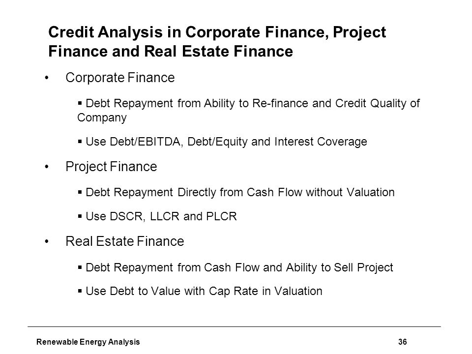 Renewable Energy Analysis36 Credit Analysis in Corporate Finance, Project Finance and Real Estate Finance Corporate Finance  Debt Repayment from Ability to Re-finance and Credit Quality of Company  Use Debt/EBITDA, Debt/Equity and Interest Coverage Project Finance  Debt Repayment Directly from Cash Flow without Valuation  Use DSCR, LLCR and PLCR Real Estate Finance  Debt Repayment from Cash Flow and Ability to Sell Project  Use Debt to Value with Cap Rate in Valuation