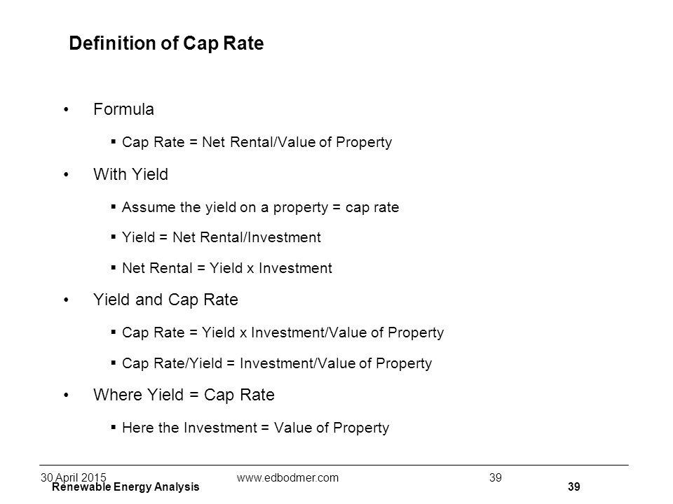 Renewable Energy Analysis39 Definition of Cap Rate Formula  Cap Rate = Net Rental/Value of Property With Yield  Assume the yield on a property = cap rate  Yield = Net Rental/Investment  Net Rental = Yield x Investment Yield and Cap Rate  Cap Rate = Yield x Investment/Value of Property  Cap Rate/Yield = Investment/Value of Property Where Yield = Cap Rate  Here the Investment = Value of Property 30 April 2015www.edbodmer.com39