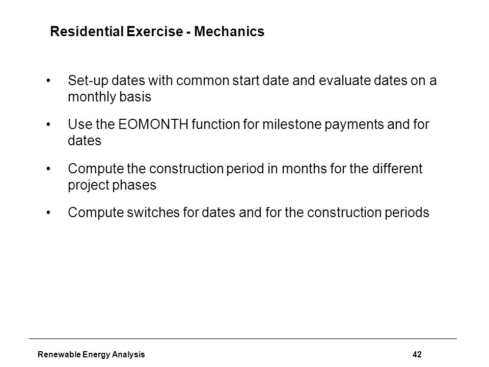 Renewable Energy Analysis42 Residential Exercise - Mechanics Set-up dates with common start date and evaluate dates on a monthly basis Use the EOMONTH function for milestone payments and for dates Compute the construction period in months for the different project phases Compute switches for dates and for the construction periods