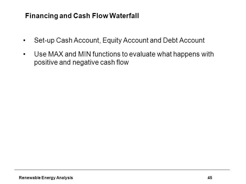 Renewable Energy Analysis45 Financing and Cash Flow Waterfall Set-up Cash Account, Equity Account and Debt Account Use MAX and MIN functions to evaluate what happens with positive and negative cash flow