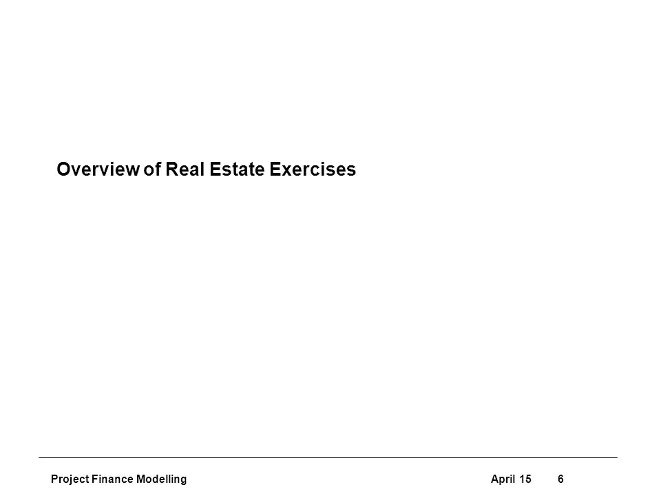 Project Finance ModellingApril 156 Overview of Real Estate Exercises