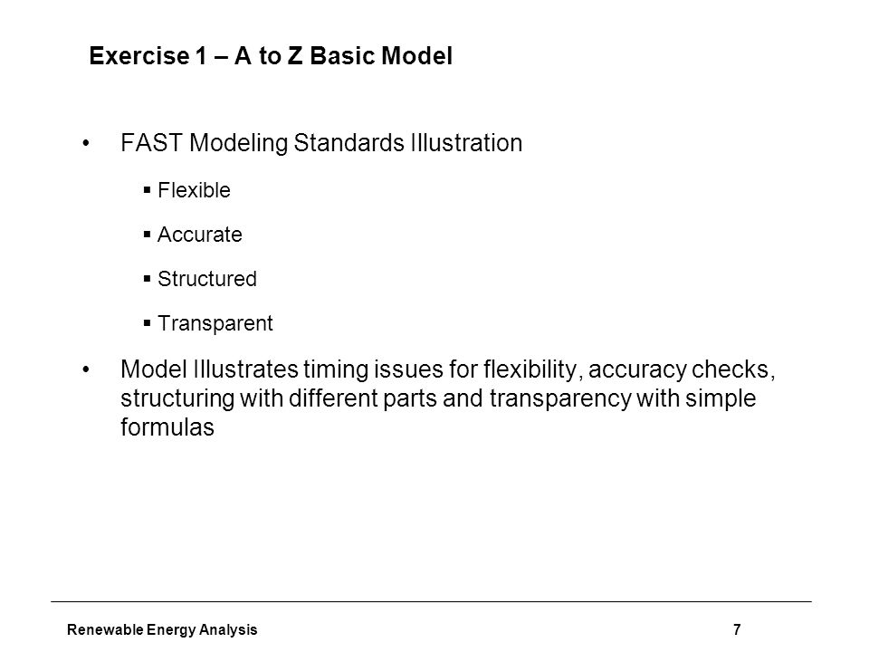 Renewable Energy Analysis7 Exercise 1 – A to Z Basic Model FAST Modeling Standards Illustration  Flexible  Accurate  Structured  Transparent Model Illustrates timing issues for flexibility, accuracy checks, structuring with different parts and transparency with simple formulas